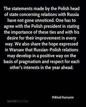 The statements made by the Polish head of state concerning relations with Russia have not gone unnoticed. One has to agree with the Polish president in stating the importance of these ties and with his desire for their improvement in every way. We also share the hope expressed in Warsaw that Russian-Polish relations may develop in a positive way on the basis of pragmatism and respect for each other's interests in the year ahead.