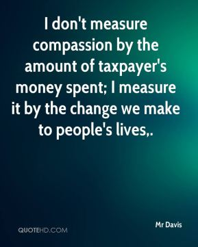 I don't measure compassion by the amount of taxpayer's money spent; I measure it by the change we make to people's lives.