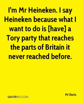 Mr Davis  - I'm Mr Heineken. I say Heineken because what I want to do is [have] a Tory party that reaches the parts of Britain it never reached before.
