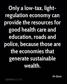 Mr Davis  - Only a low-tax, light-regulation economy can provide the resources for good health care and education, roads and police, because those are the economies that generate sustainable wealth.