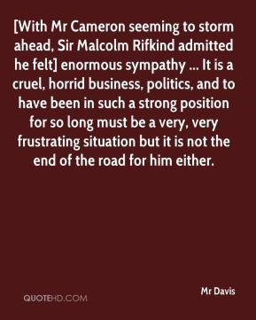 Mr Davis  - [With Mr Cameron seeming to storm ahead, Sir Malcolm Rifkind admitted he felt] enormous sympathy ... It is a cruel, horrid business, politics, and to have been in such a strong position for so long must be a very, very frustrating situation but it is not the end of the road for him either.