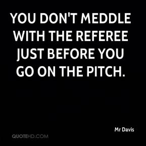 You don't meddle with the referee just before you go on the pitch.