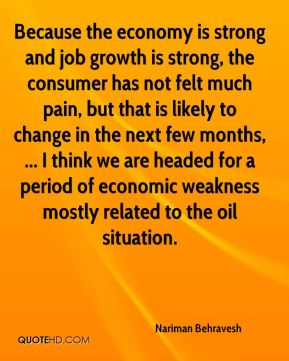 Because the economy is strong and job growth is strong, the consumer has not felt much pain, but that is likely to change in the next few months, ... I think we are headed for a period of economic weakness mostly related to the oil situation.