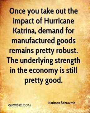 Once you take out the impact of Hurricane Katrina, demand for manufactured goods remains pretty robust. The underlying strength in the economy is still pretty good.