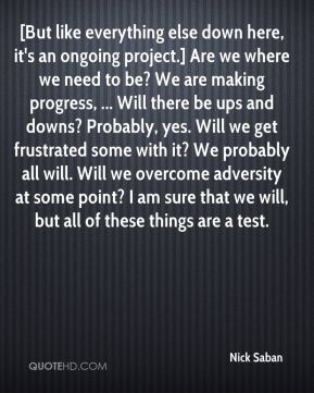 Nick Saban  - [But like everything else down here, it's an ongoing project.] Are we where we need to be? We are making progress, ... Will there be ups and downs? Probably, yes. Will we get frustrated some with it? We probably all will. Will we overcome adversity at some point? I am sure that we will, but all of these things are a test.
