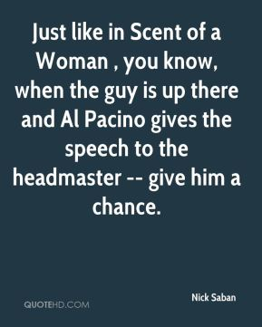 Nick Saban  - Just like in Scent of a Woman , you know, when the guy is up there and Al Pacino gives the speech to the headmaster -- give him a chance.