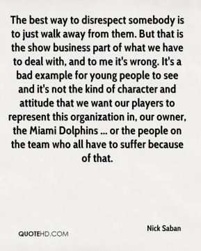 Nick Saban  - The best way to disrespect somebody is to just walk away from them. But that is the show business part of what we have to deal with, and to me it's wrong. It's a bad example for young people to see and it's not the kind of character and attitude that we want our players to represent this organization in, our owner, the Miami Dolphins ... or the people on the team who all have to suffer because of that.