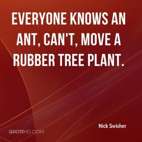 Nick Swisher  - Everyone knows an ant, can't, move a rubber tree plant.