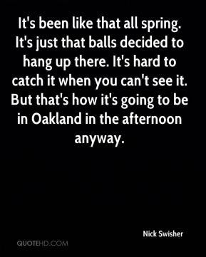 Nick Swisher  - It's been like that all spring. It's just that balls decided to hang up there. It's hard to catch it when you can't see it. But that's how it's going to be in Oakland in the afternoon anyway.