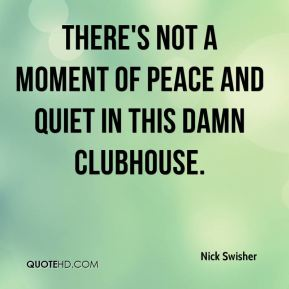 Nick Swisher  - There's not a moment of peace and quiet in this damn clubhouse.