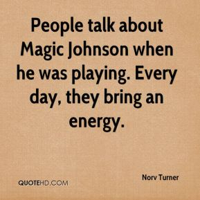 Norv Turner  - People talk about Magic Johnson when he was playing. Every day, they bring an energy.