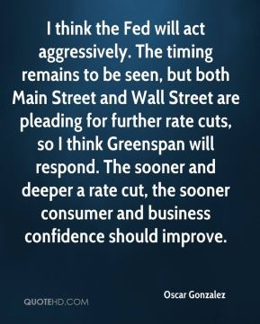 I think the Fed will act aggressively. The timing remains to be seen, but both Main Street and Wall Street are pleading for further rate cuts, so I think Greenspan will respond. The sooner and deeper a rate cut, the sooner consumer and business confidence should improve.