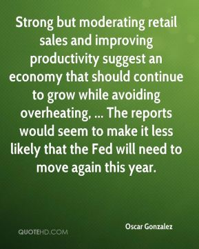 Strong but moderating retail sales and improving productivity suggest an economy that should continue to grow while avoiding overheating, ... The reports would seem to make it less likely that the Fed will need to move again this year.