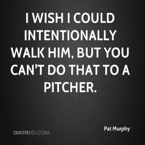 Pat Murphy  - I wish I could intentionally walk him, but you can't do that to a pitcher.