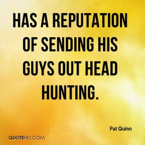 Pat Quinn  - has a reputation of sending his guys out head hunting.