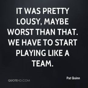 Pat Quinn  - It was pretty lousy, maybe worst than that. We have to start playing like a team.