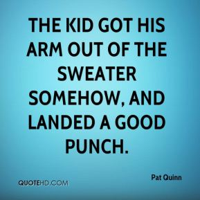 Pat Quinn  - The kid got his arm out of the sweater somehow, and landed a good punch.