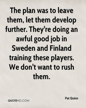 Pat Quinn  - The plan was to leave them, let them develop further. They're doing an awful good job in Sweden and Finland training these players. We don't want to rush them.