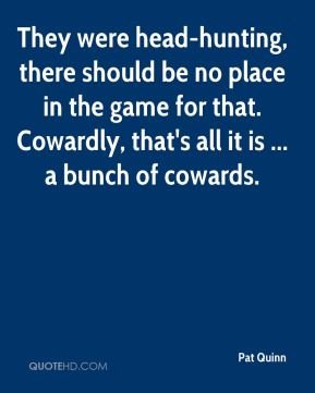 Pat Quinn  - They were head-hunting, there should be no place in the game for that. Cowardly, that's all it is ... a bunch of cowards.