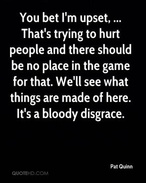 Pat Quinn  - You bet I'm upset, ... That's trying to hurt people and there should be no place in the game for that. We'll see what things are made of here. It's a bloody disgrace.