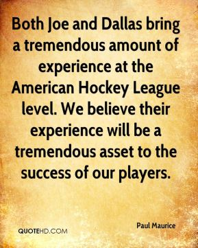 Both Joe and Dallas bring a tremendous amount of experience at the American Hockey League level. We believe their experience will be a tremendous asset to the success of our players.