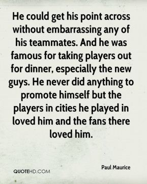 He could get his point across without embarrassing any of his teammates. And he was famous for taking players out for dinner, especially the new guys. He never did anything to promote himself but the players in cities he played in loved him and the fans there loved him.