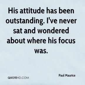 His attitude has been outstanding. I've never sat and wondered about where his focus was.