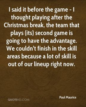 I said it before the game - I thought playing after the Christmas break, the team that plays (its) second game is going to have the advantage. We couldn't finish in the skill areas because a lot of skill is out of our lineup right now.