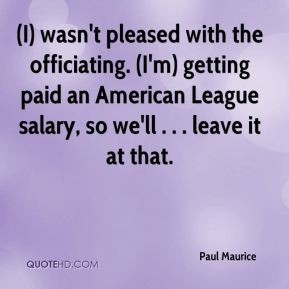 (I) wasn't pleased with the officiating. (I'm) getting paid an American League salary, so we'll . . . leave it at that.