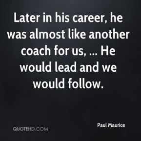 Later in his career, he was almost like another coach for us, ... He would lead and we would follow.