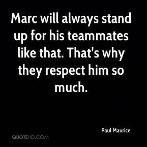 Paul Maurice  - Marc will always stand up for his teammates like that. That's why they respect him so much.
