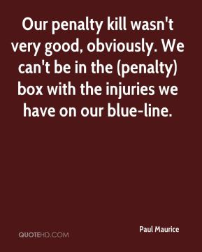 Our penalty kill wasn't very good, obviously. We can't be in the (penalty) box with the injuries we have on our blue-line.