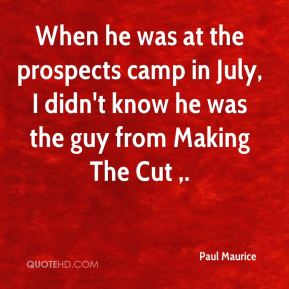 When he was at the prospects camp in July, I didn't know he was the guy from Making The Cut .