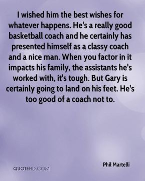Phil Martelli  - I wished him the best wishes for whatever happens. He's a really good basketball coach and he certainly has presented himself as a classy coach and a nice man. When you factor in it impacts his family, the assistants he's worked with, it's tough. But Gary is certainly going to land on his feet. He's too good of a coach not to.