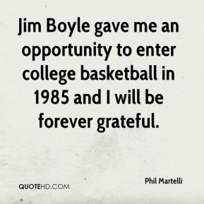Phil Martelli  - Jim Boyle gave me an opportunity to enter college basketball in 1985 and I will be forever grateful.