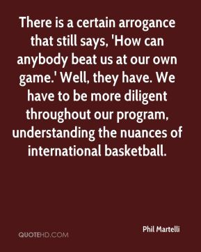 Phil Martelli  - There is a certain arrogance that still says, 'How can anybody beat us at our own game.' Well, they have. We have to be more diligent throughout our program, understanding the nuances of international basketball.