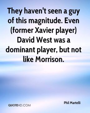 Phil Martelli  - They haven't seen a guy of this magnitude. Even (former Xavier player) David West was a dominant player, but not like Morrison.