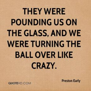 Preston Early  - They were pounding us on the glass, and we were turning the ball over like crazy.