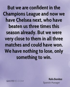 But we are confident in the Champions League and now we have Chelsea next, who have beaten us three times this season already. But we were very close to them in all three matches and could have won. We have nothing to lose, only something to win.