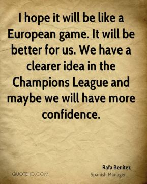 I hope it will be like a European game. It will be better for us. We have a clearer idea in the Champions League and maybe we will have more confidence.