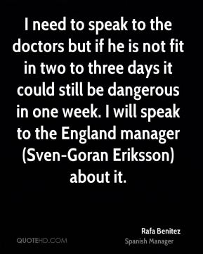I need to speak to the doctors but if he is not fit in two to three days it could still be dangerous in one week. I will speak to the England manager (Sven-Goran Eriksson) about it.