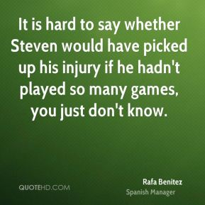 It is hard to say whether Steven would have picked up his injury if he hadn't played so many games, you just don't know.