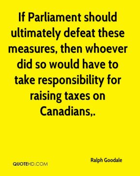 Ralph Goodale  - If Parliament should ultimately defeat these measures, then whoever did so would have to take responsibility for raising taxes on Canadians.