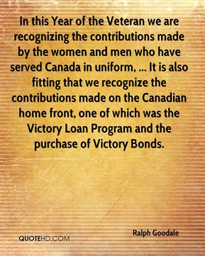 Ralph Goodale  - In this Year of the Veteran we are recognizing the contributions made by the women and men who have served Canada in uniform, ... It is also fitting that we recognize the contributions made on the Canadian home front, one of which was the Victory Loan Program and the purchase of Victory Bonds.