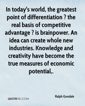 Ralph Goodale  - In today's world, the greatest point of differentiation ? the real basis of competitive advantage ? is brainpower. An idea can create whole new industries. Knowledge and creativity have become the true measures of economic potential.