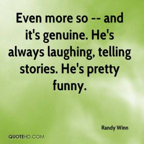 Randy Winn  - Even more so -- and it's genuine. He's always laughing, telling stories. He's pretty funny.
