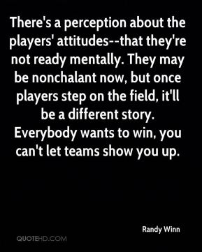 Randy Winn  - There's a perception about the players' attitudes--that they're not ready mentally. They may be nonchalant now, but once players step on the field, it'll be a different story. Everybody wants to win, you can't let teams show you up.