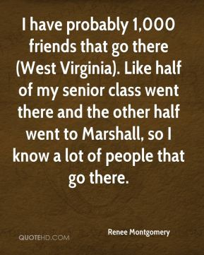 Renee Montgomery  - I have probably 1,000 friends that go there (West Virginia). Like half of my senior class went there and the other half went to Marshall, so I know a lot of people that go there.