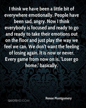 Renee Montgomery  - I think we have been a little bit of everywhere emotionally. People have been sad, angry. Now I think everybody is focused and ready to go and ready to take their emotions out on the floor and just play the way we feel we can. We don't want the feeling of losing again. It is now or never. Every game from now on is, 'Loser go home,' basically.