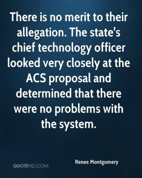 Renee Montgomery  - There is no merit to their allegation. The state's chief technology officer looked very closely at the ACS proposal and determined that there were no problems with the system.